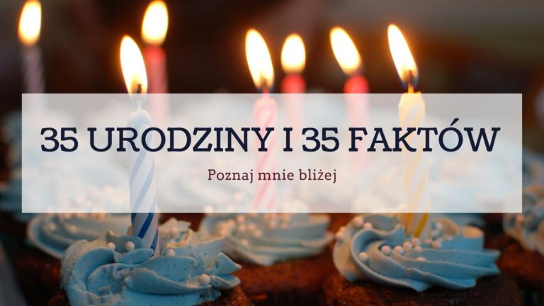 35 URODZINY I 35 FAKTÓW O MNIE